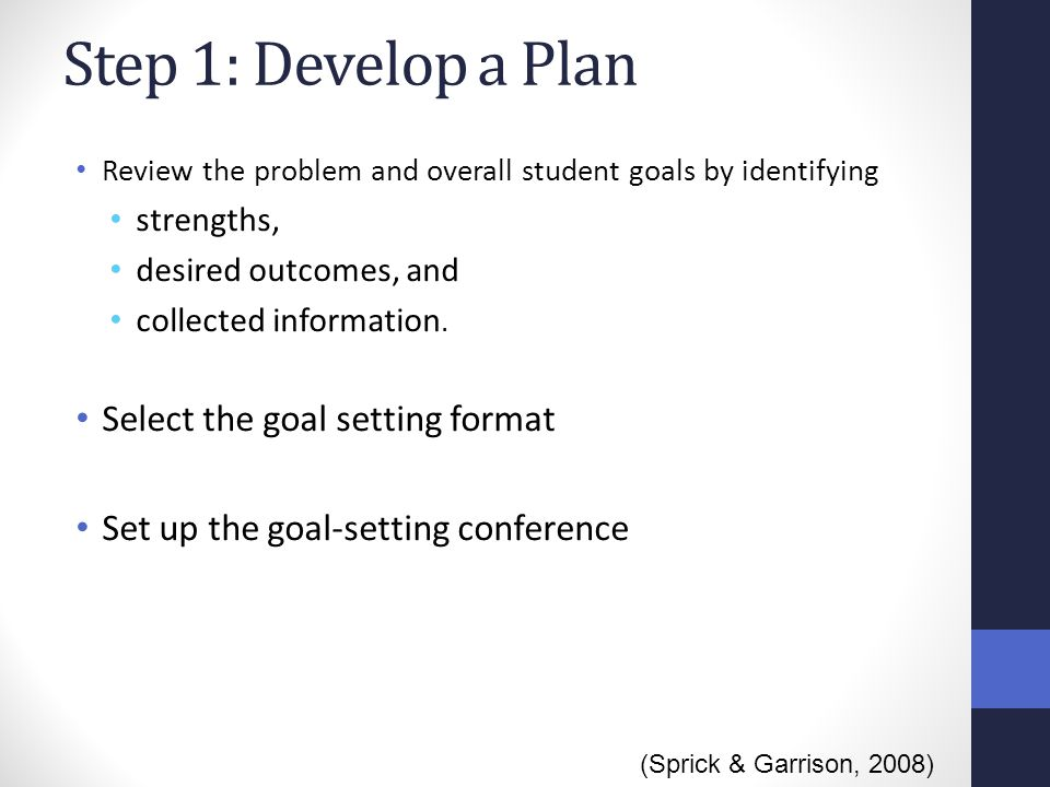 Step 1: Develop a Plan Review the problem and overall student goals by identifying strengths, desired outcomes, and collected information. Select the