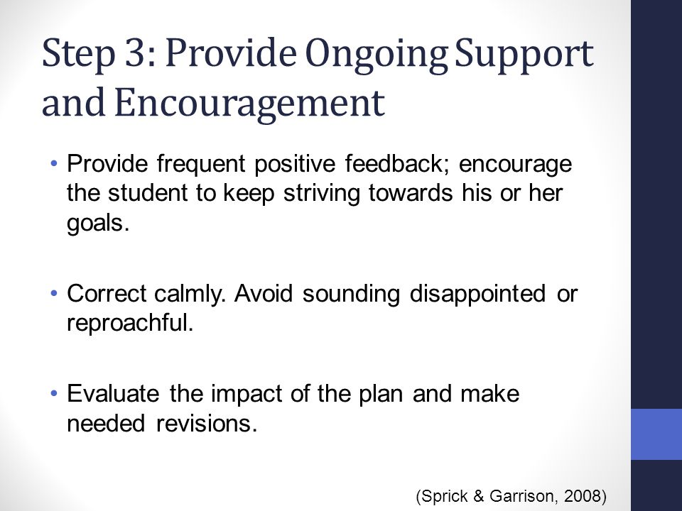 Step 3: Provide Ongoing Support and Encouragement Provide frequent positive feedback; encourage the student to keep striving towards his or her goals.