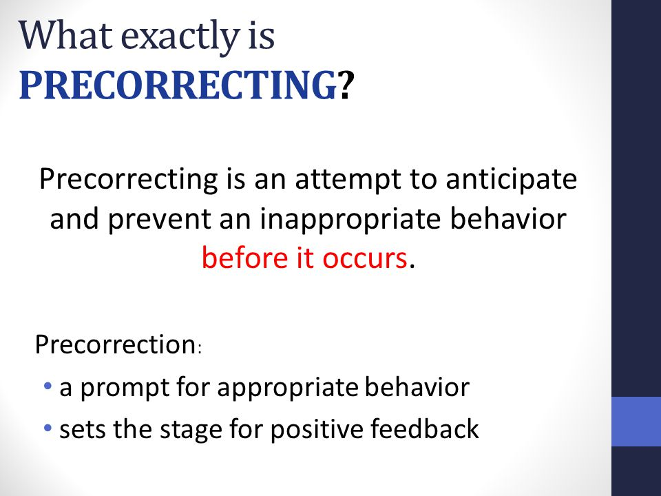 What exactly is PRECORRECTING? Precorrecting is an attempt to anticipate and prevent an inappropriate behavior before it occurs. Precorrection : a pro