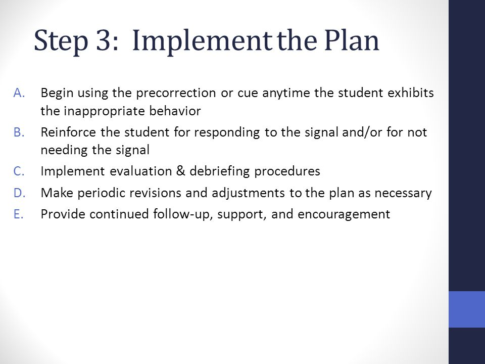 Step 3: Implement the Plan A.Begin using the precorrection or cue anytime the student exhibits the inappropriate behavior B.Reinforce the student for