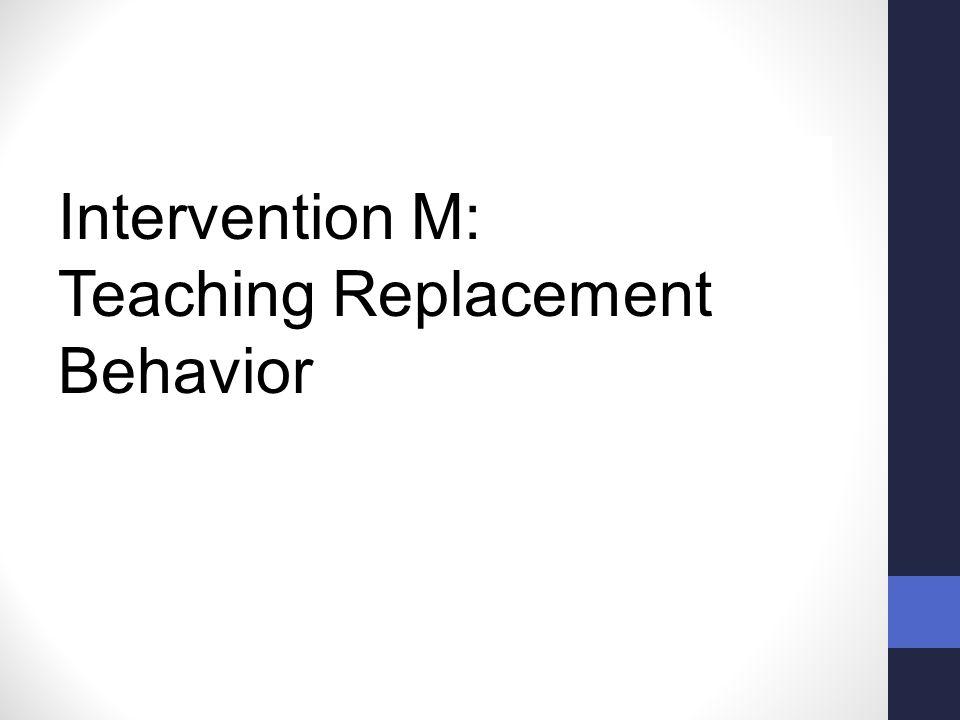 Intervention M: Teaching Replacement Behavior