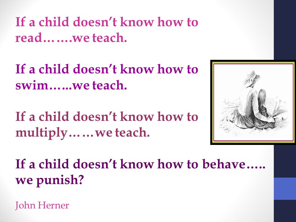 If a child doesn't know how to read…….we teach. If a child doesn't know how to swim…...we teach. If a child doesn't know how to multiply……we teach. If