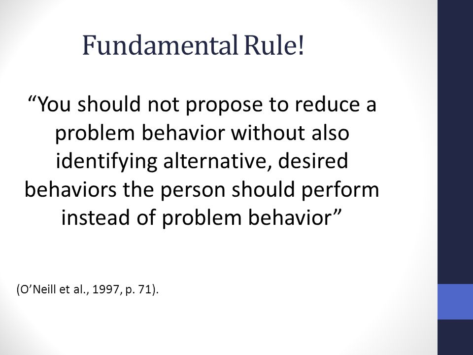 """Fundamental Rule! """"You should not propose to reduce a problem behavior without also identifying alternative, desired behaviors the person should perfo"""
