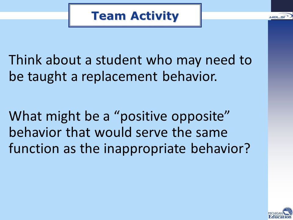 """Think about a student who may need to be taught a replacement behavior. What might be a """"positive opposite"""" behavior that would serve the same functio"""