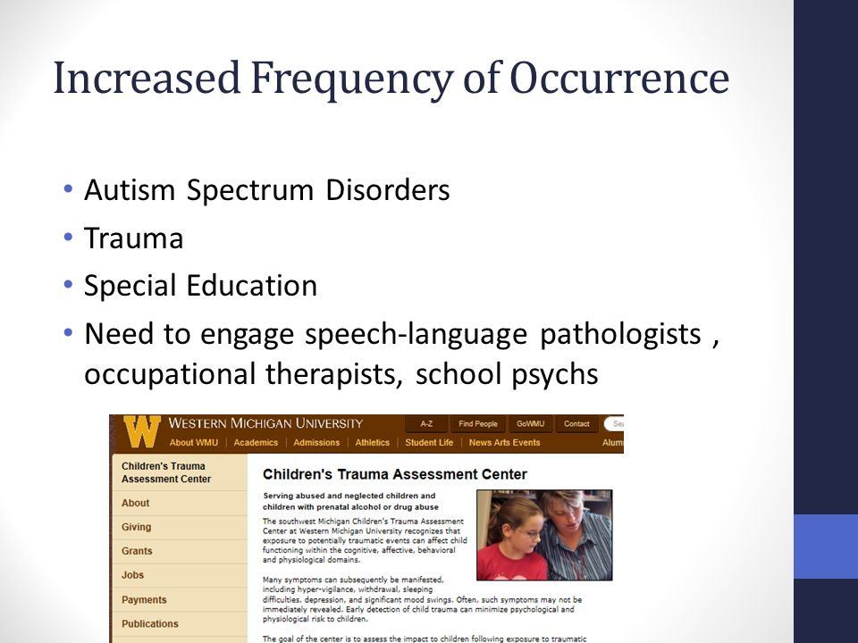 Increased Frequency of Occurrence Autism Spectrum Disorders Trauma Special Education Need to engage speech-language pathologists, occupational therapi