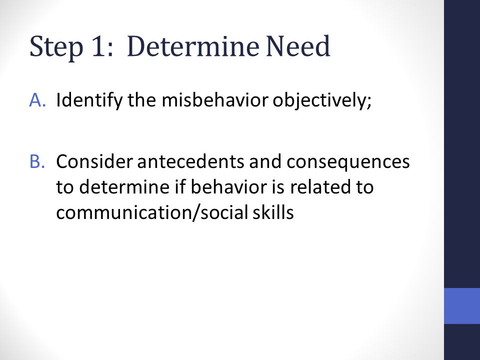 Step 1: Determine Need A.Identify the misbehavior objectively; B.Consider antecedents and consequences to determine if behavior is related to communic