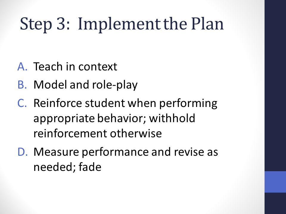Step 3: Implement the Plan A.Teach in context B.Model and role-play C.Reinforce student when performing appropriate behavior; withhold reinforcement o