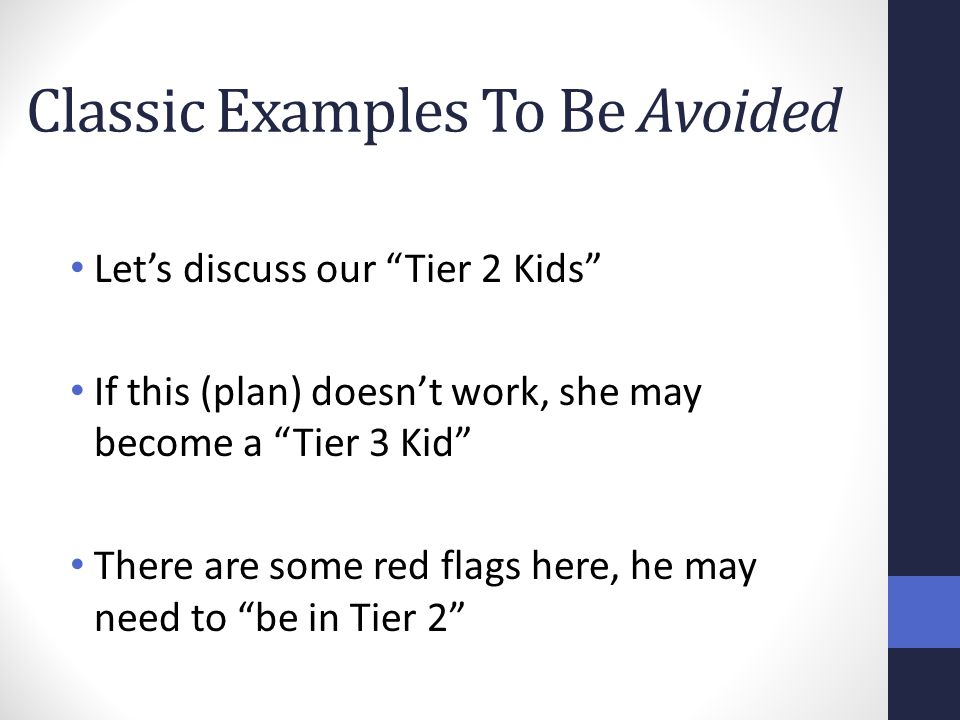 """Classic Examples To Be Avoided Let's discuss our """"Tier 2 Kids"""" If this (plan) doesn't work, she may become a """"Tier 3 Kid"""" There are some red flags her"""