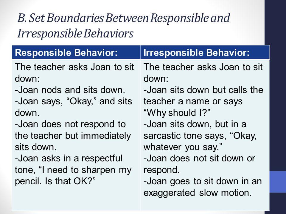 B. Set Boundaries Between Responsible and Irresponsible Behaviors Responsible Behavior:Irresponsible Behavior: The teacher asks Joan to sit down: -Joa