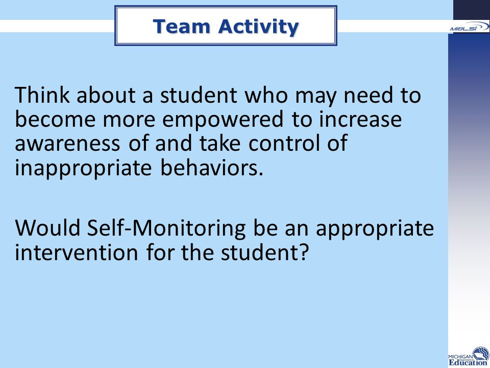 Think about a student who may need to become more empowered to increase awareness of and take control of inappropriate behaviors. Would Self-Monitorin