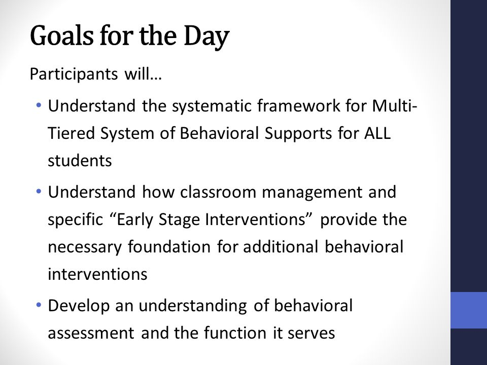 Participants will… Understand the systematic framework for Multi- Tiered System of Behavioral Supports for ALL students Understand how classroom manag