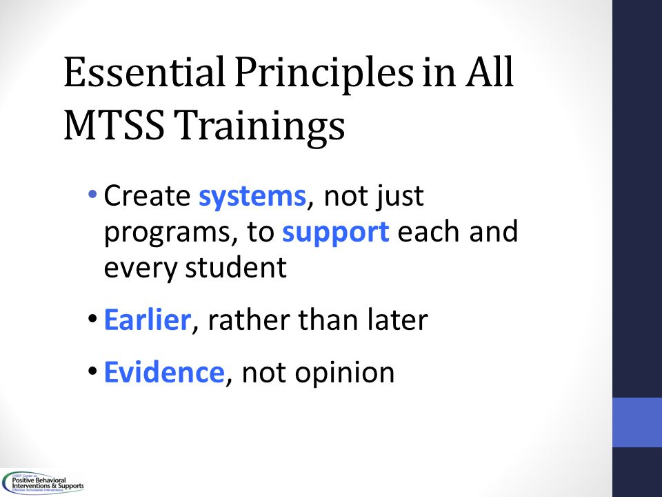 Essential Principles in All MTSS Trainings Create systems, not just programs, to support each and every student Earlier, rather than later Evidence, n