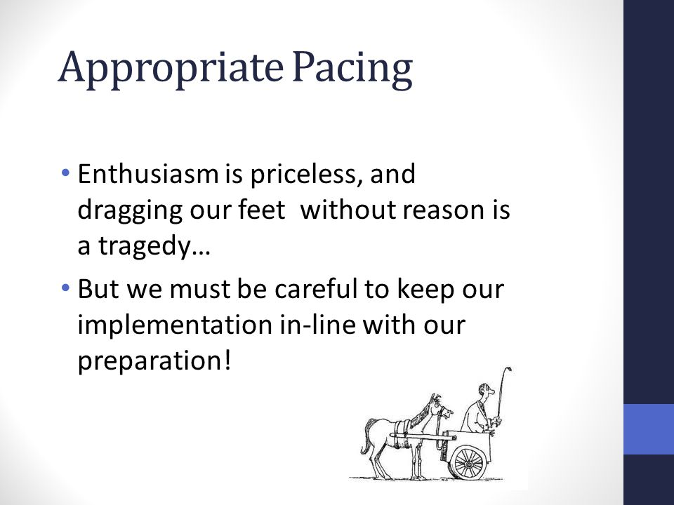 Appropriate Pacing Enthusiasm is priceless, and dragging our feet without reason is a tragedy… But we must be careful to keep our implementation in-li