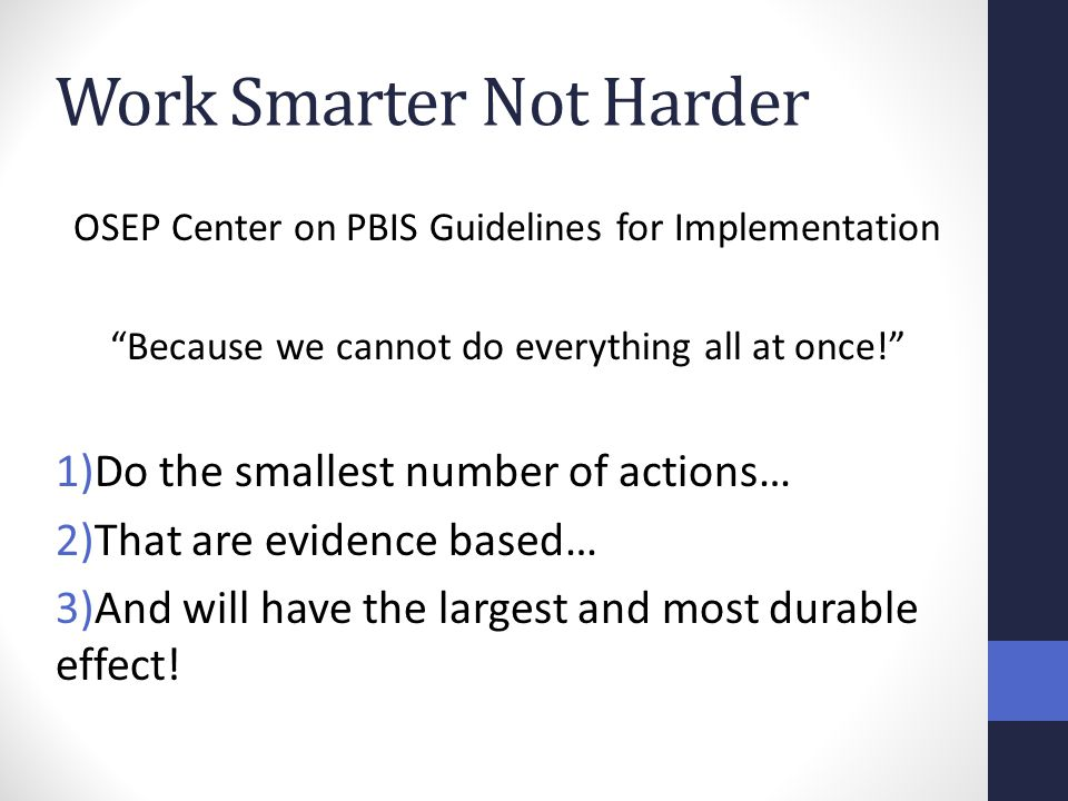 """Work Smarter Not Harder OSEP Center on PBIS Guidelines for Implementation """"Because we cannot do everything all at once!"""" 1)Do the smallest number of a"""
