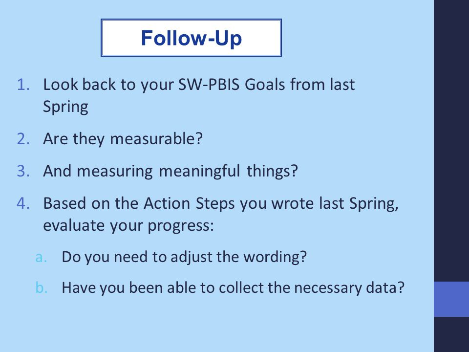 1.Look back to your SW-PBIS Goals from last Spring 2.Are they measurable? 3.And measuring meaningful things? 4.Based on the Action Steps you wrote las