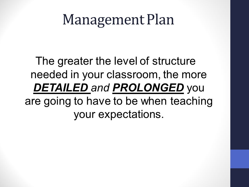 Management Plan The greater the level of structure needed in your classroom, the more DETAILED and PROLONGED you are going to have to be when teaching