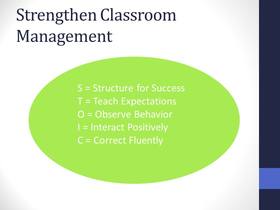 Strengthen Classroom Management S = Structure for Success T = Teach Expectations O = Observe Behavior I = Interact Positively C = Correct Fluently