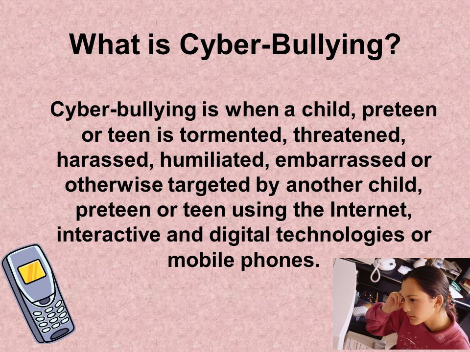 What is Cyber-Bullying? Cyber-bullying is when a child, preteen or teen is tormented, threatened, harassed, humiliated, embarrassed or otherwise targe