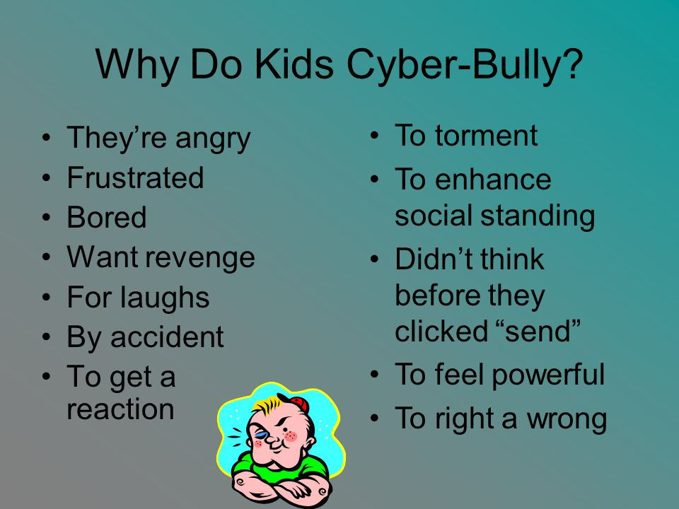 Why Do Kids Cyber-Bully? They're angry Frustrated Bored Want revenge For laughs By accident To get a reaction To torment To enhance social standing Di