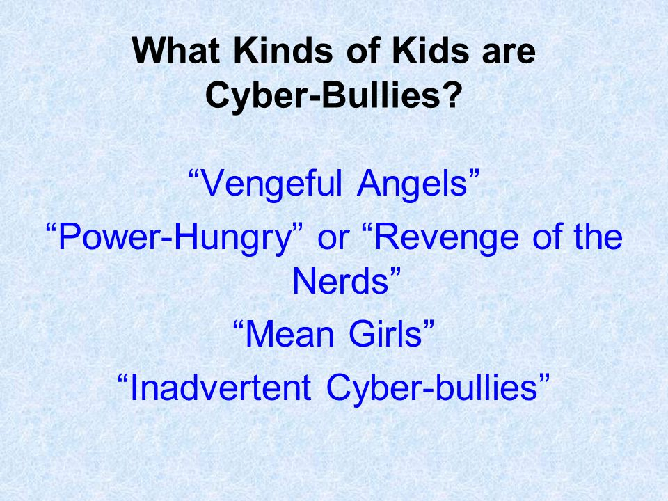 """What Kinds of Kids are Cyber-Bullies? """"Vengeful Angels"""" """"Power-Hungry"""" or """"Revenge of the Nerds"""" """"Mean Girls"""" """"Inadvertent Cyber-bullies"""""""