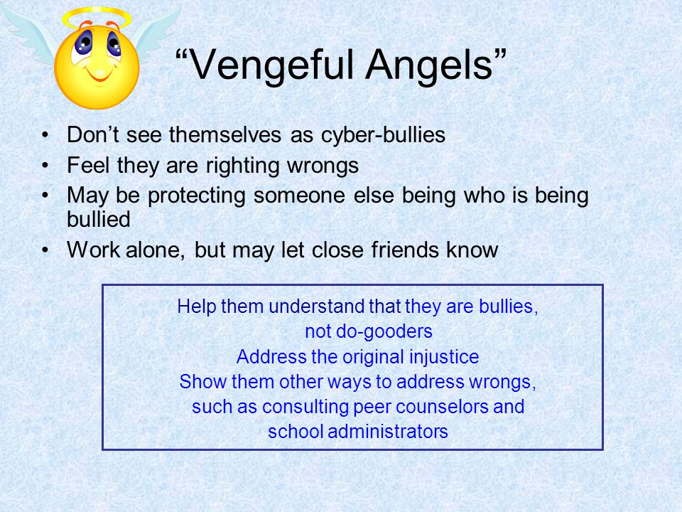 """""""Vengeful Angels"""" Don't see themselves as cyber-bullies Feel they are righting wrongs May be protecting someone else being who is being bullied Work a"""