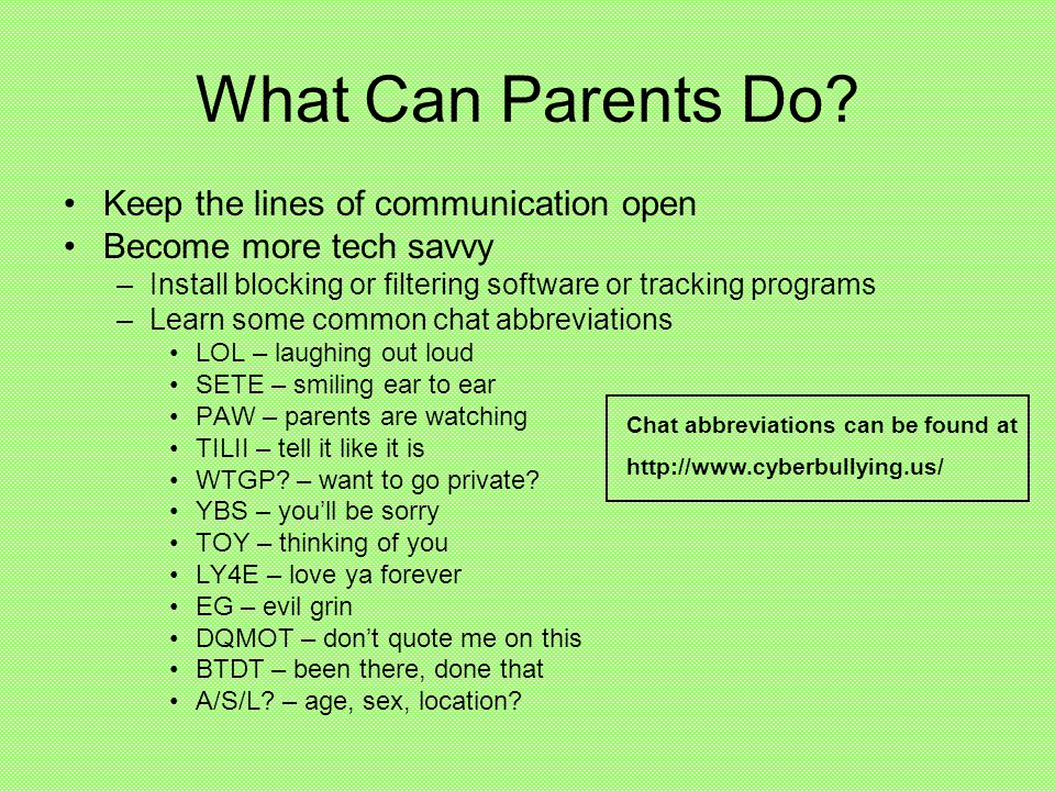 What Can Parents Do? Keep the lines of communication open Become more tech savvy –Install blocking or filtering software or tracking programs –Learn s