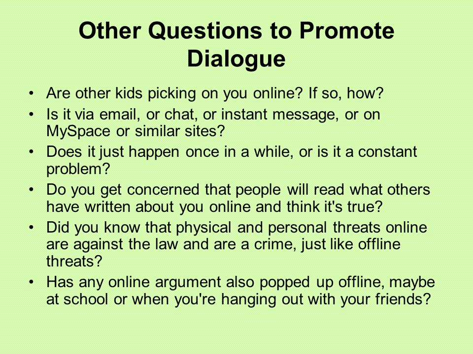 Other Questions to Promote Dialogue Are other kids picking on you online? If so, how? Is it via email, or chat, or instant message, or on MySpace or s