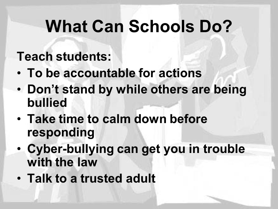 What Can Schools Do? Teach students: To be accountable for actions Don't stand by while others are being bullied Take time to calm down before respond