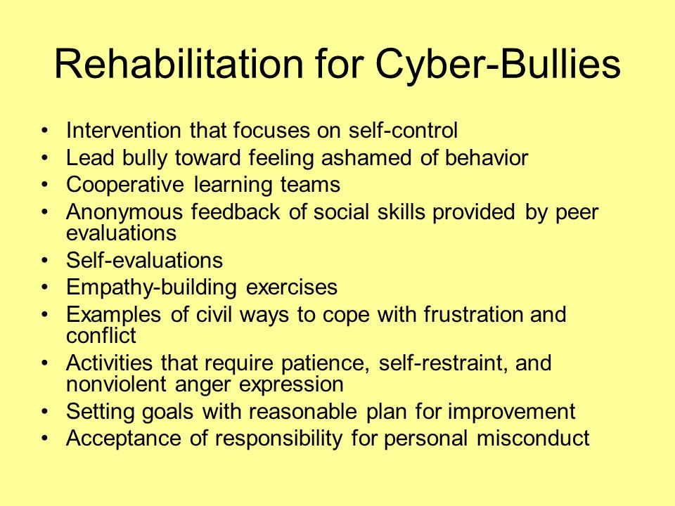 Rehabilitation for Cyber-Bullies Intervention that focuses on self-control Lead bully toward feeling ashamed of behavior Cooperative learning teams An