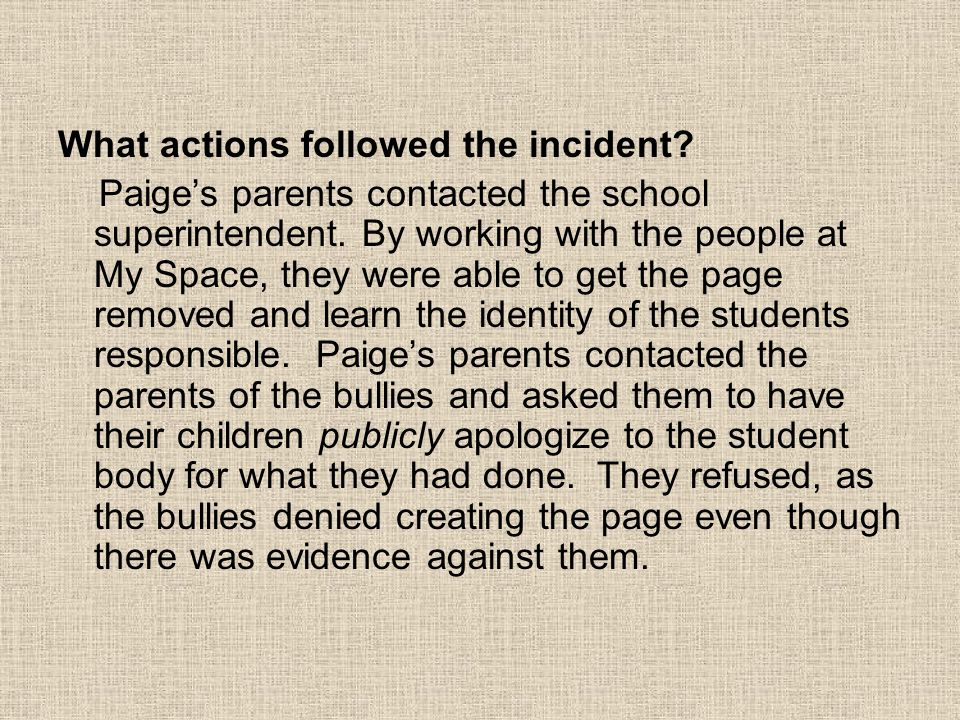 What actions followed the incident? Paige's parents contacted the school superintendent. By working with the people at My Space, they were able to get