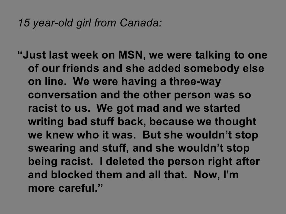 """15 year-old girl from Canada: """"Just last week on MSN, we were talking to one of our friends and she added somebody else on line. We were having a thre"""