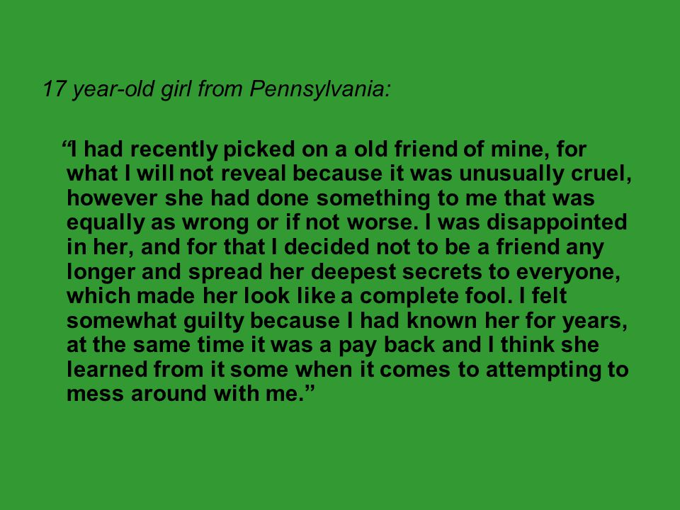 """17 year-old girl from Pennsylvania: """"I had recently picked on a old friend of mine, for what I will not reveal because it was unusually cruel, however"""