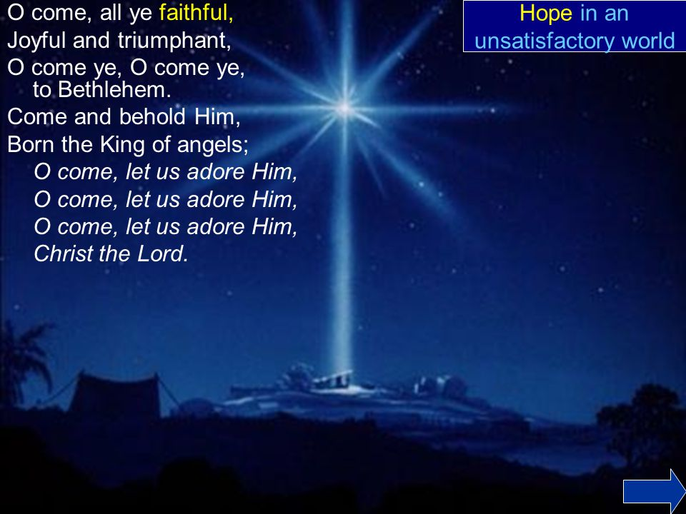 O come, all ye faithful, Joyful and triumphant, O come ye, O come ye, to Bethlehem.