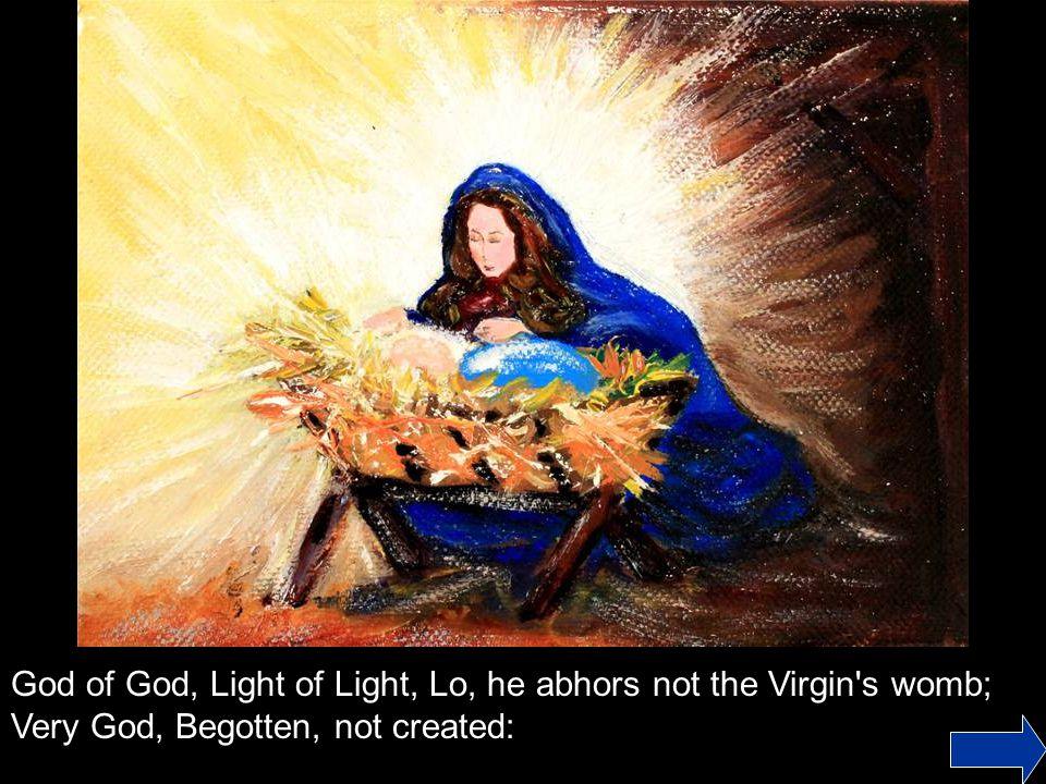God of God, Light of Light, Lo, he abhors not the Virgin s womb; Very God, Begotten, not created: