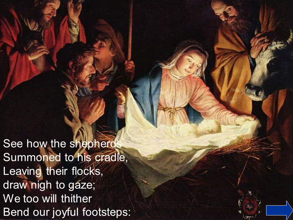 See how the shepherds Summoned to his cradle, Leaving their flocks, draw nigh to gaze; We too will thither Bend our joyful footsteps: