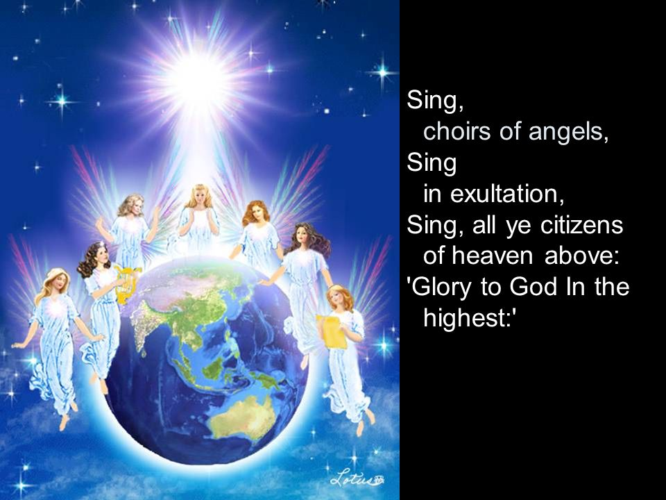 Sing, choirs of angels, Sing in exultation, Sing, all ye citizens of heaven above: Glory to God In the highest: