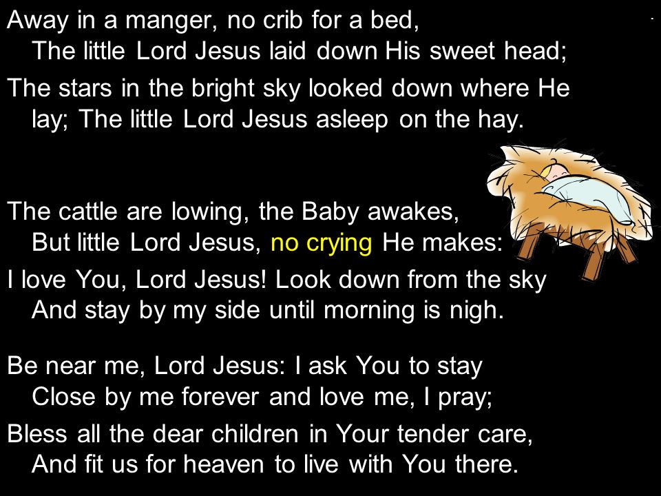Away in a manger, no crib for a bed, The little Lord Jesus laid down His sweet head; The stars in the bright sky looked down where He lay; The little Lord Jesus asleep on the hay.