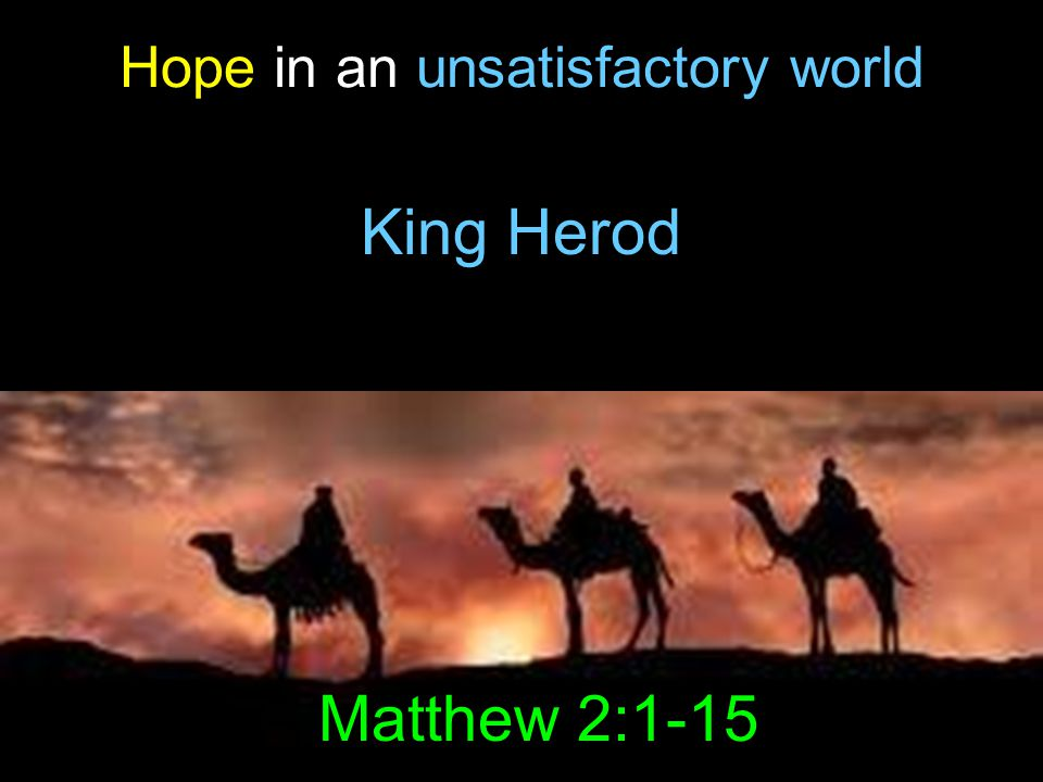 King Herod Hope in an unsatisfactory world Matthew 2:1-15