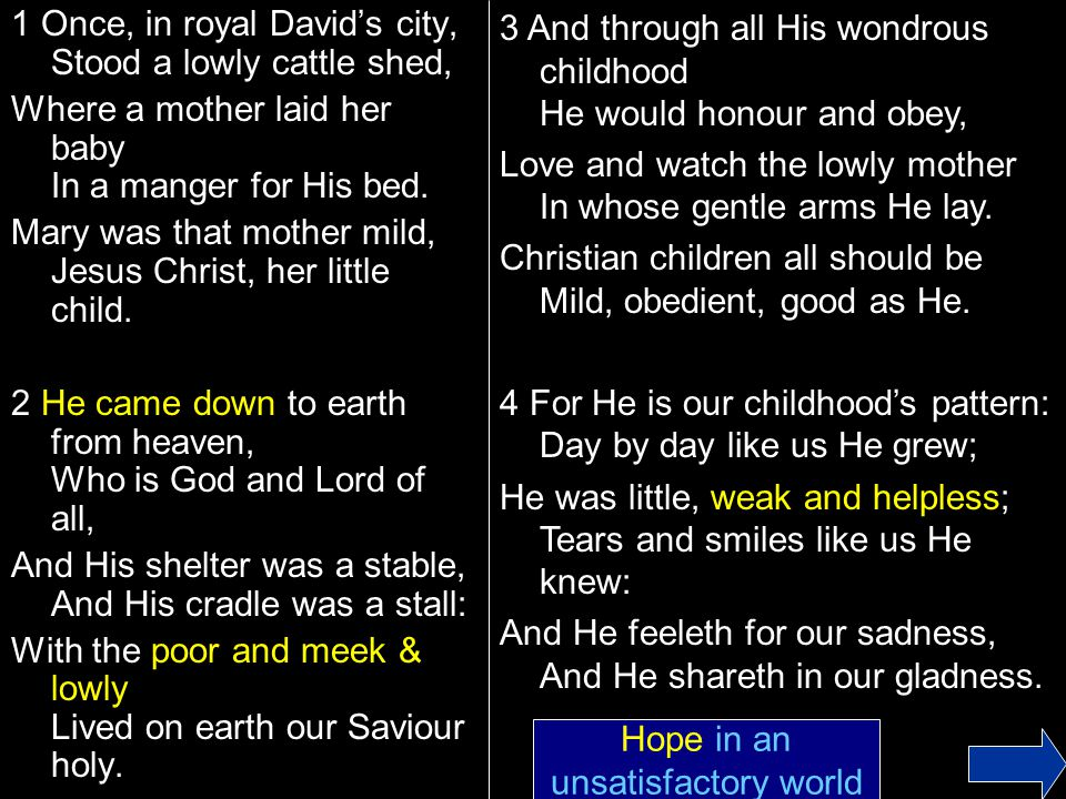 1 Once, in royal David's city, Stood a lowly cattle shed, Where a mother laid her baby In a manger for His bed.