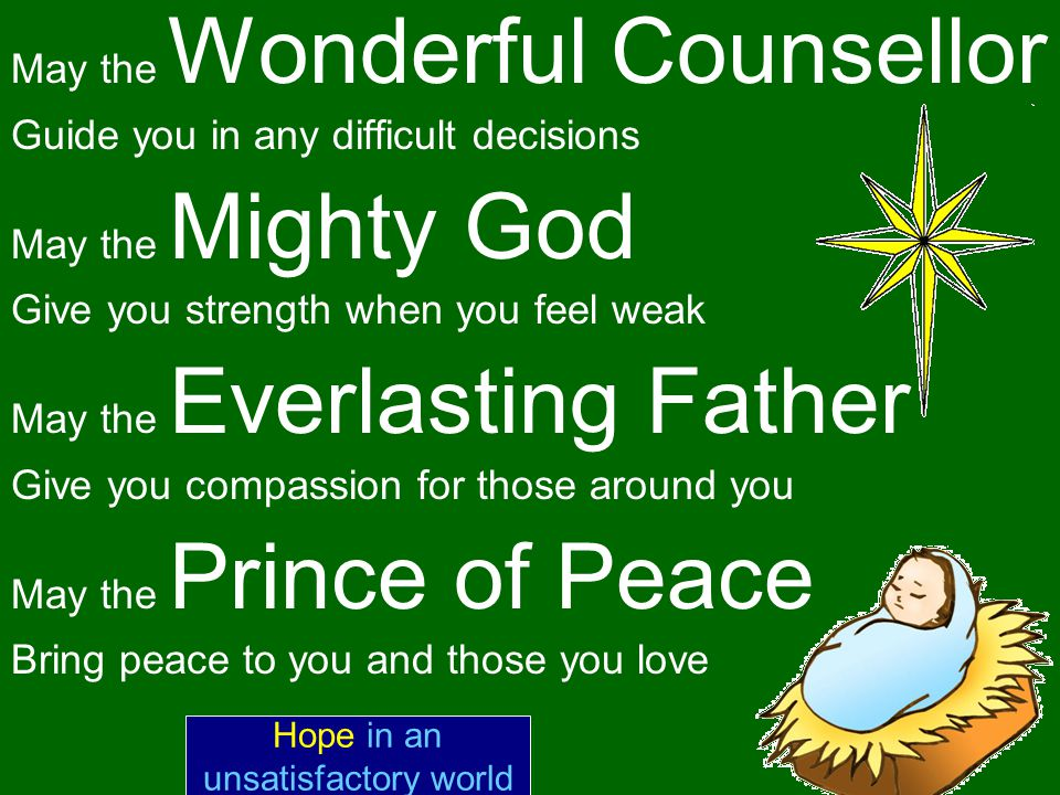 May the Wonderful Counsellor Guide you in any difficult decisions May the Mighty God Give you strength when you feel weak May the Everlasting Father Give you compassion for those around you May the Prince of Peace Bring peace to you and those you love Hope in an unsatisfactory world