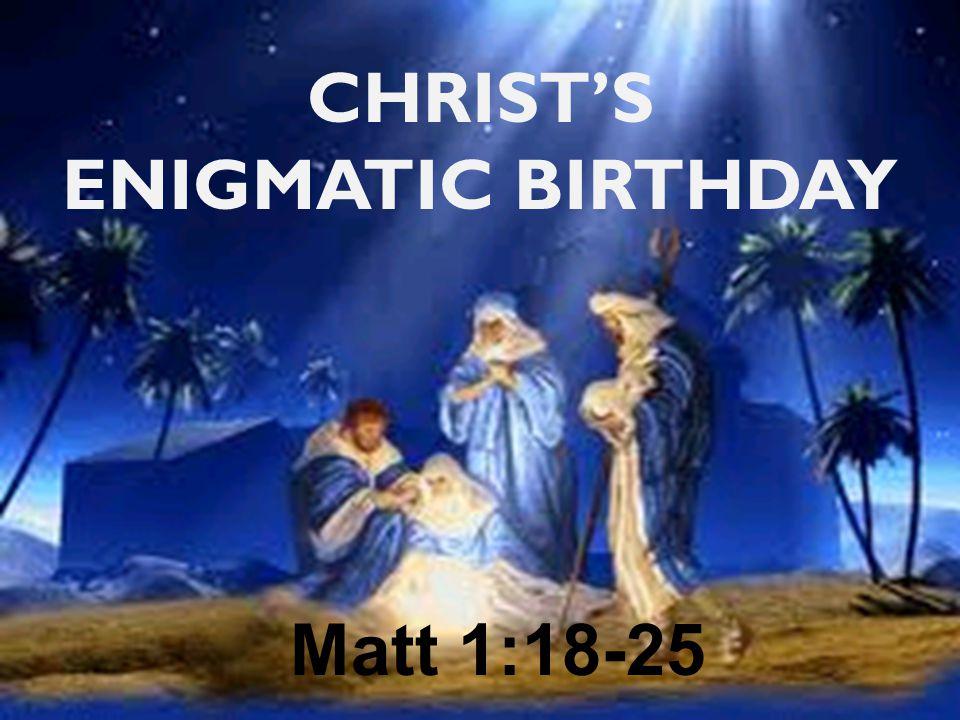 CHRIST'S ENIGMATIC BIRTHDAY Matt 1:18-25