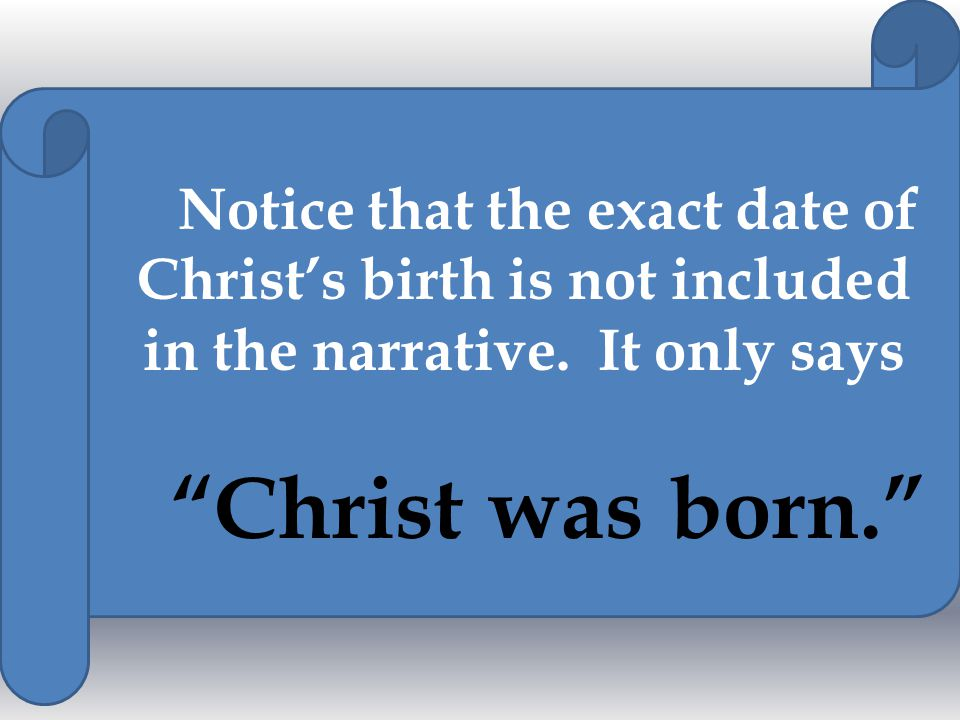 Notice that the exact date of Christ's birth is not included in the narrative.