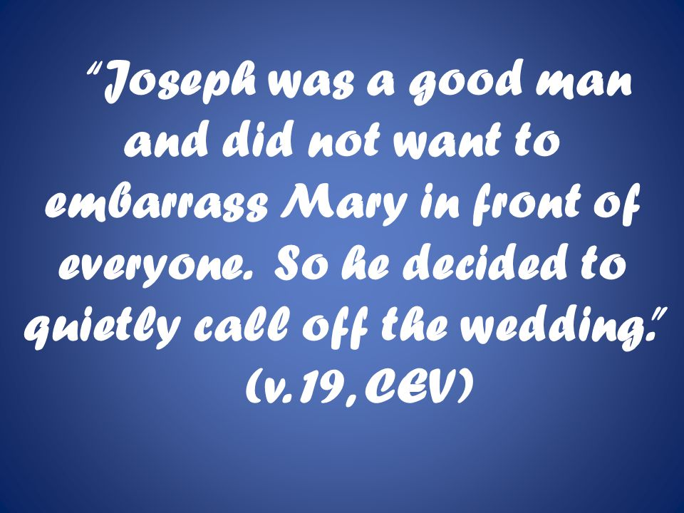 Joseph was a good man and did not want to embarrass Mary in front of everyone.