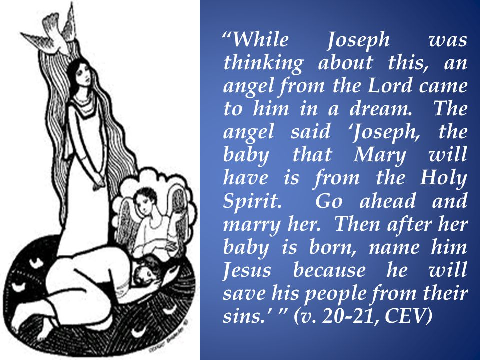 While Joseph was thinking about this, an angel from the Lord came to him in a dream.