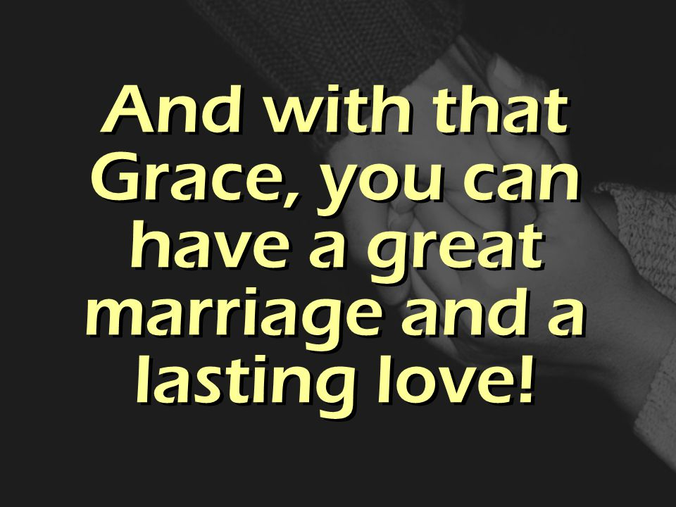 And with that Grace, you can have a great marriage and a lasting love!