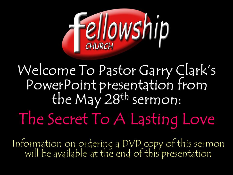Welcome To Pastor Garry Clark's PowerPoint presentation from the May 28 th sermon: The Secret To A Lasting Love Welcome To Pastor Garry Clark's PowerPoint presentation from the May 28 th sermon: The Secret To A Lasting Love Information on ordering a DVD copy of this sermon will be available at the end of this presentation