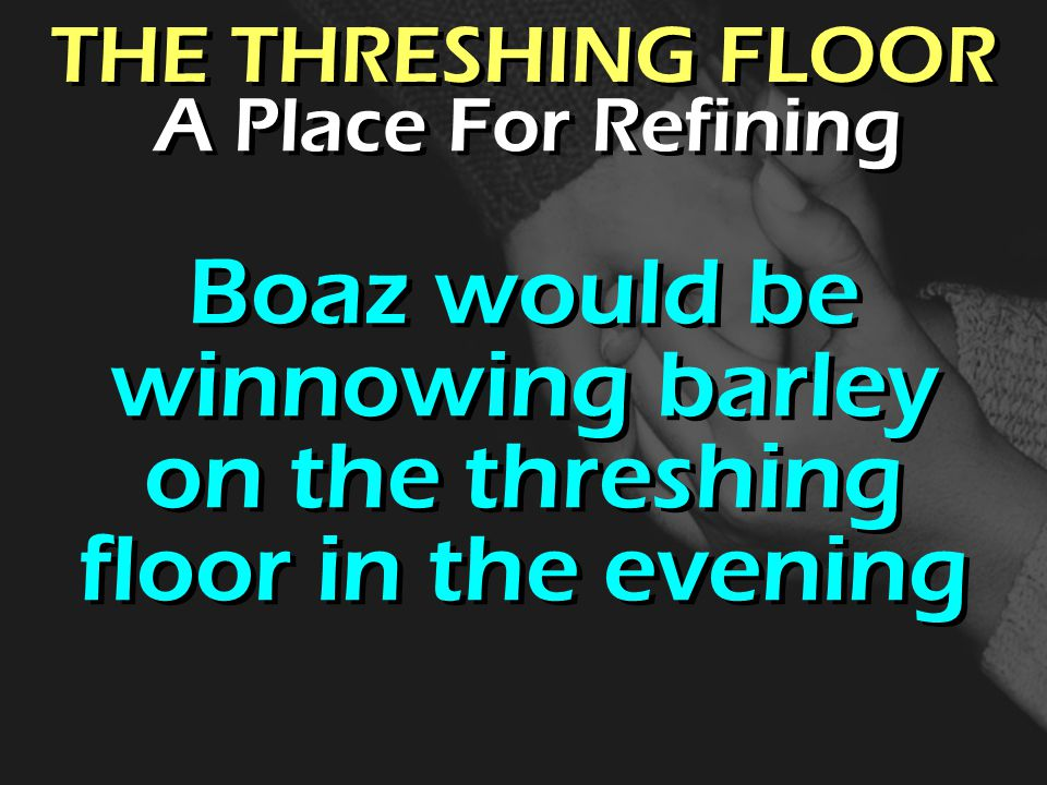 THE THRESHING FLOOR Boaz would be winnowing barley on the threshing floor in the evening A Place For Refining
