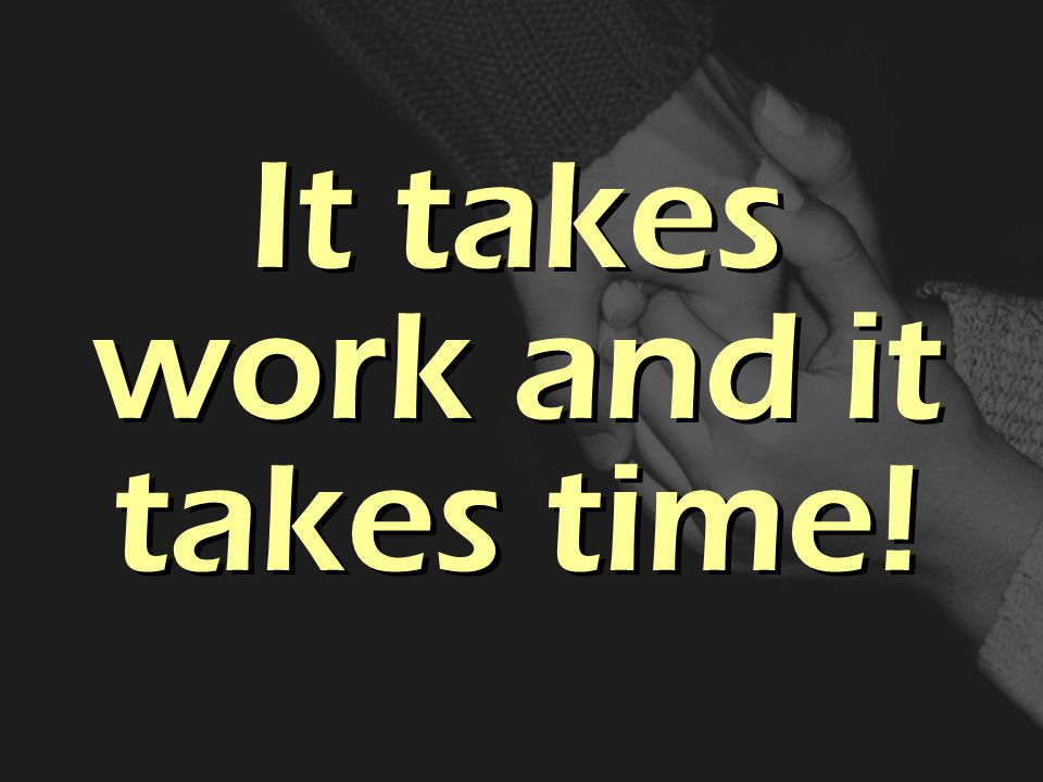 It takes work and it takes time!