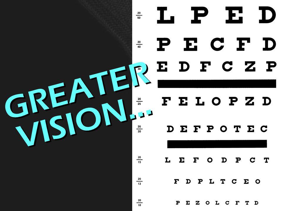 GREATER VISION… G R E A T E R V I S I O N …