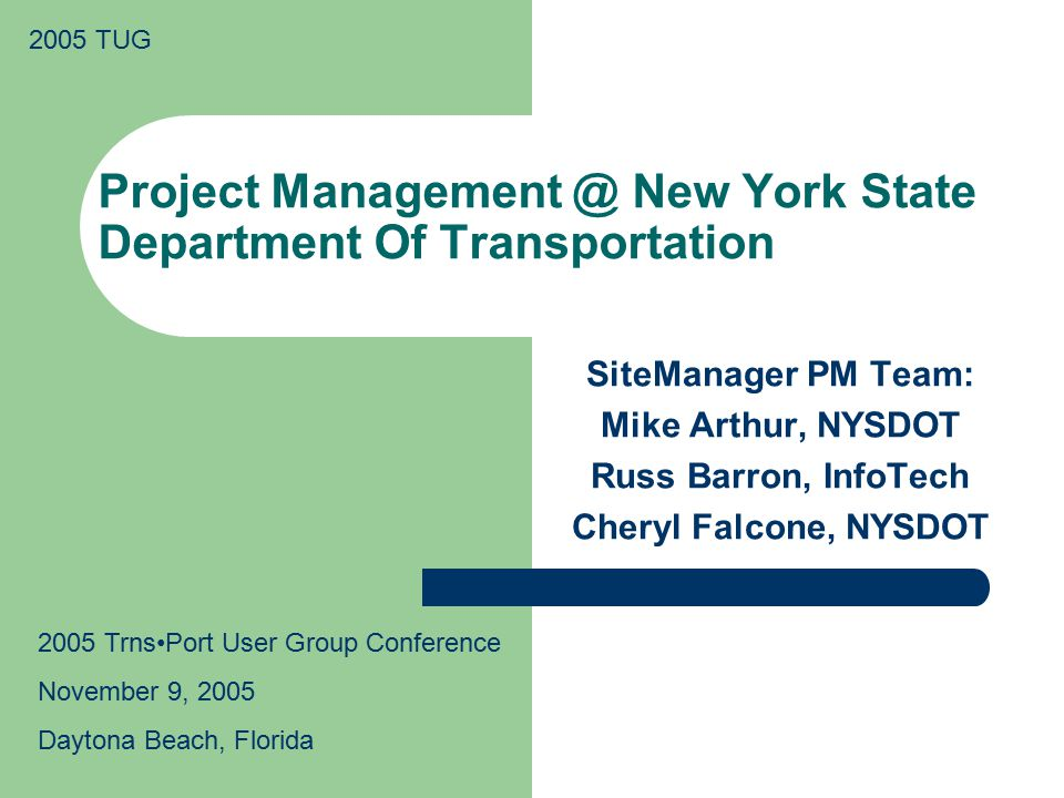 2005 TUG Project Management @ New York State Department Of Transportation SiteManager PM Team: Mike Arthur, NYSDOT Russ Barron, InfoTech Cheryl Falcone, NYSDOT 2005 TrnsPort User Group Conference November 9, 2005 Daytona Beach, Florida
